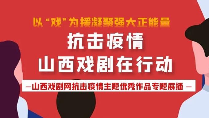山西戏剧网《抗击疫情 山西戏剧在行动》专题展播